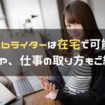 Webライターは在宅で可能? 収入や、仕事の取り方もご紹介!